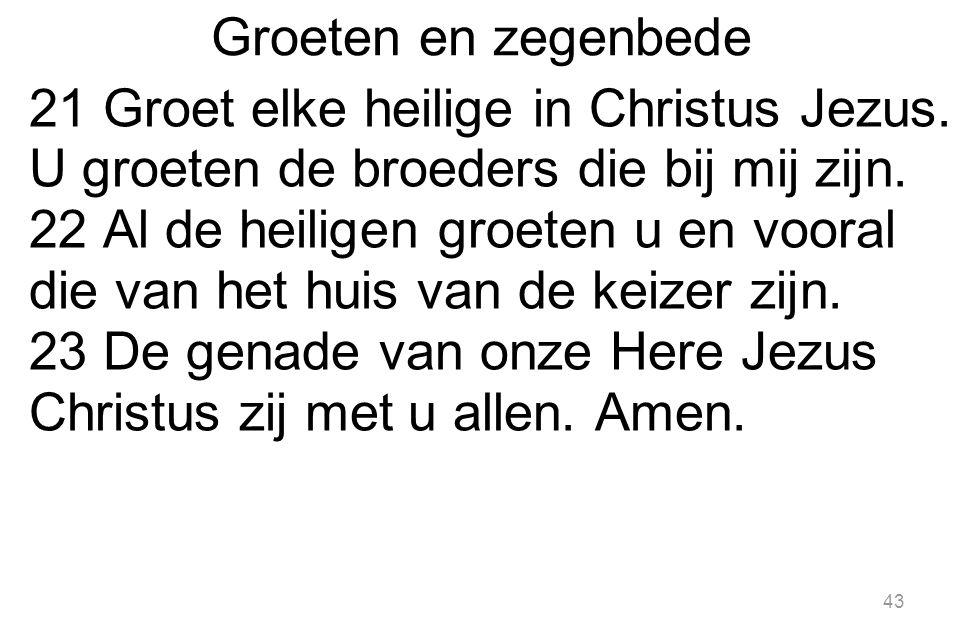 Groeten en zegenbede 21 Groet elke heilige in Christus Jezus. U groeten de broeders die bij mij zijn.