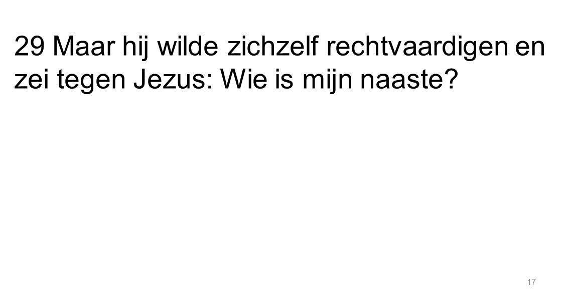 29 Maar hij wilde zichzelf rechtvaardigen en zei tegen Jezus: Wie is mijn naaste