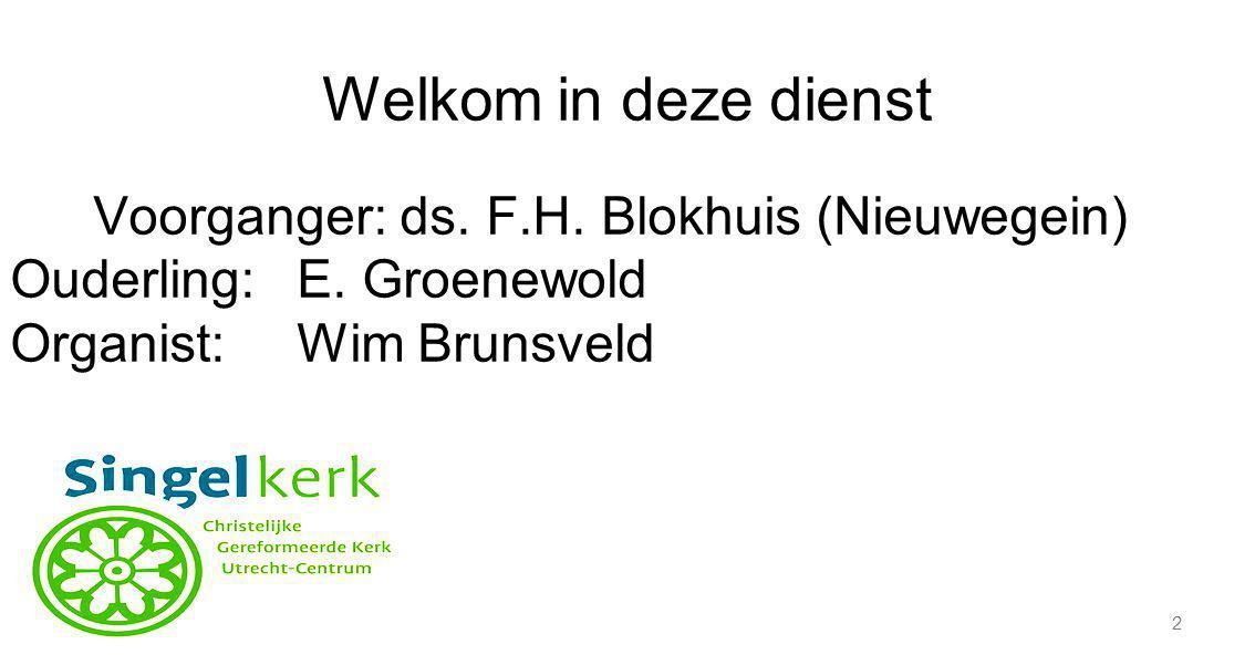 Welkom in deze dienst Voorganger: ds. F.H. Blokhuis (Nieuwegein)