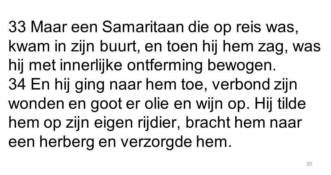 33 Maar een Samaritaan die op reis was, kwam in zijn buurt, en toen hij hem zag, was hij met innerlijke ontferming bewogen.