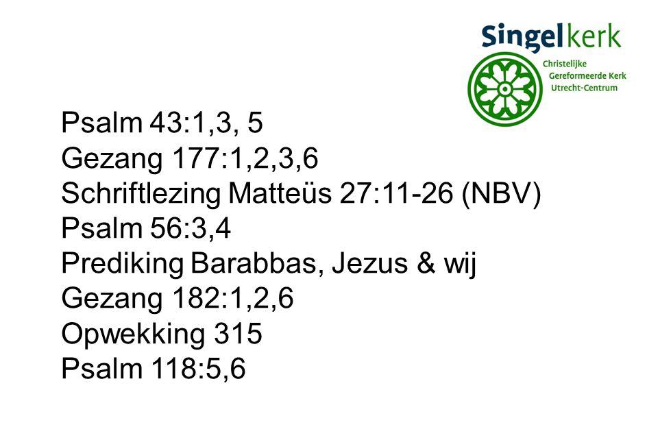 Psalm 43:1,3, 5 Gezang 177:1,2,3,6. Schriftlezing Matteüs 27:11-26 (NBV) Psalm 56:3,4. Prediking Barabbas, Jezus & wij.