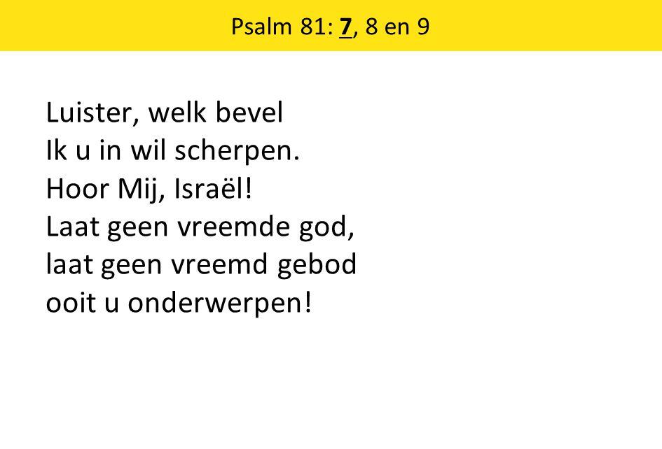 Psalm 81: 7, 8 en 9 Luister, welk bevel Ik u in wil scherpen.