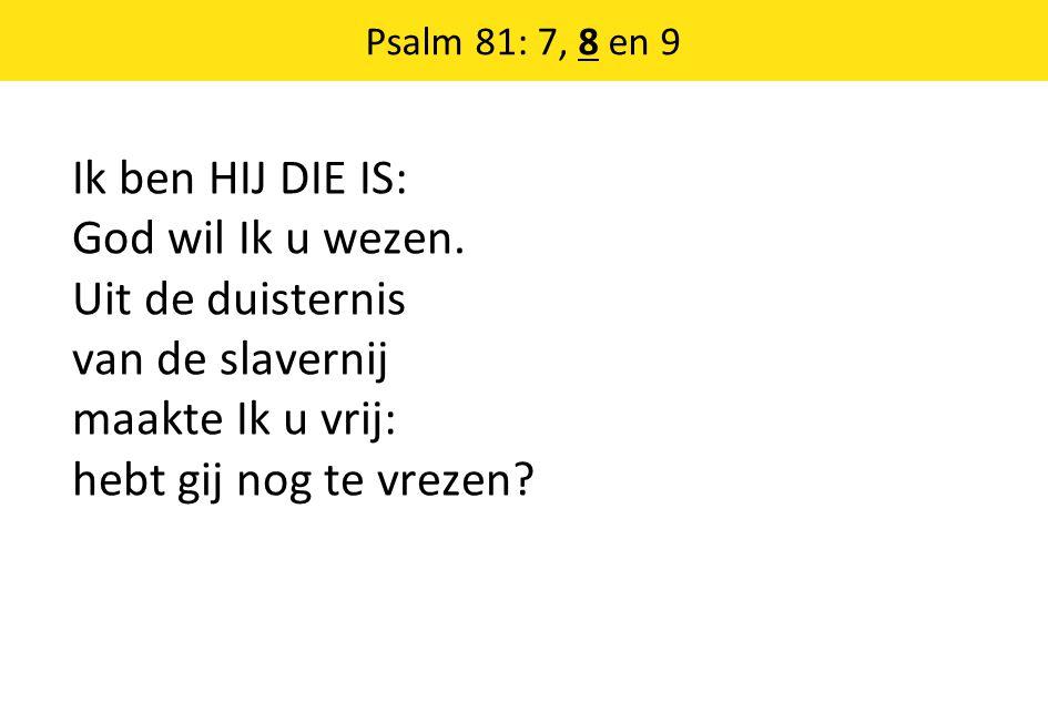 Psalm 81: 7, 8 en 9 Ik ben HIJ DIE IS: God wil Ik u wezen.