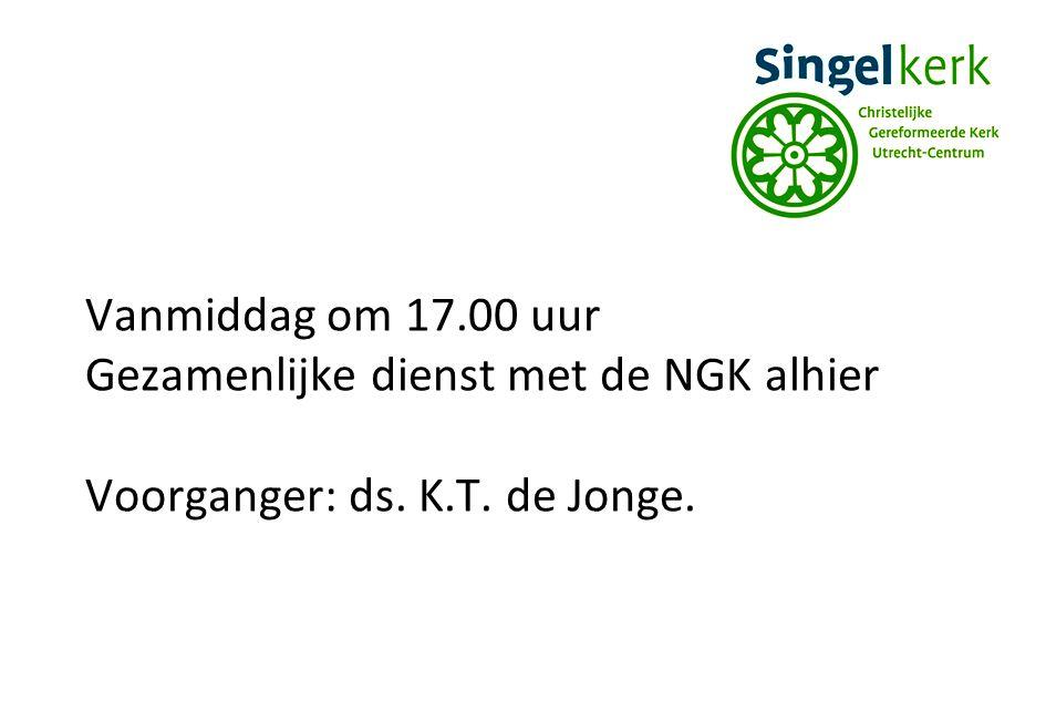 Vanmiddag om 17.00 uur Gezamenlijke dienst met de NGK alhier Voorganger: ds. K.T. de Jonge.