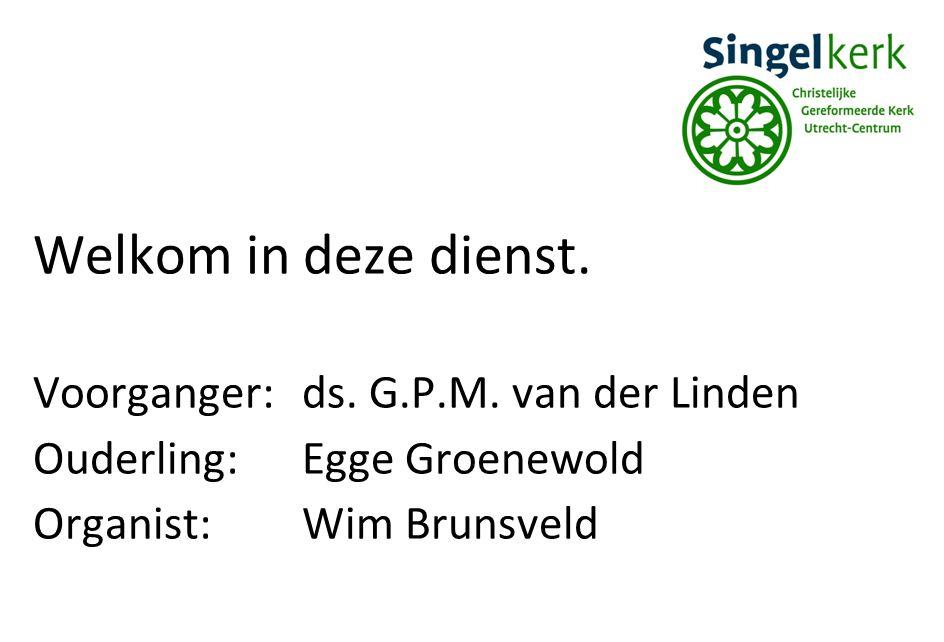 Welkom in deze dienst. Voorganger: ds. G.P.M. van der Linden