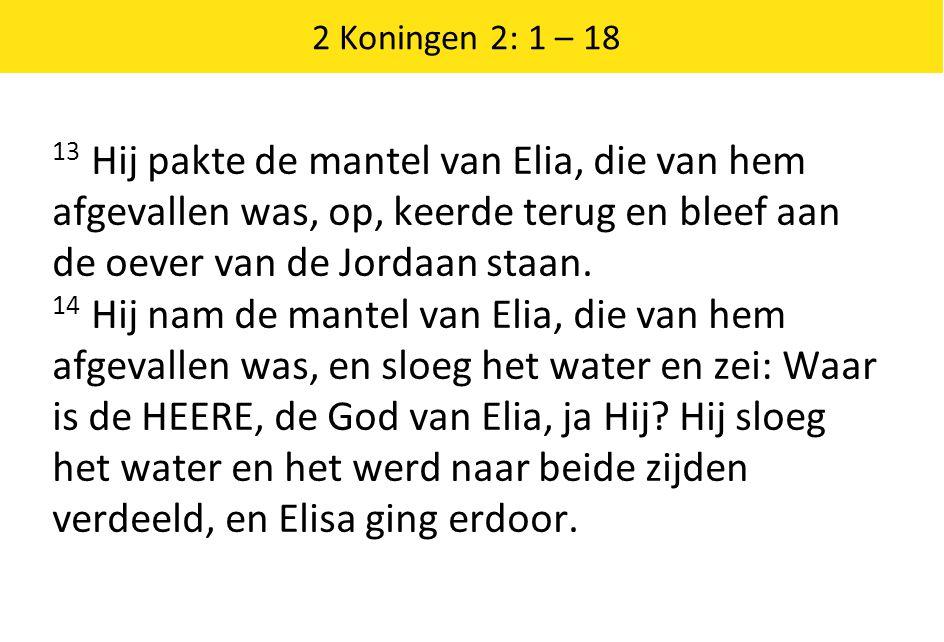 2 Koningen 2: 1 – 18 13 Hij pakte de mantel van Elia, die van hem afgevallen was, op, keerde terug en bleef aan de oever van de Jordaan staan.