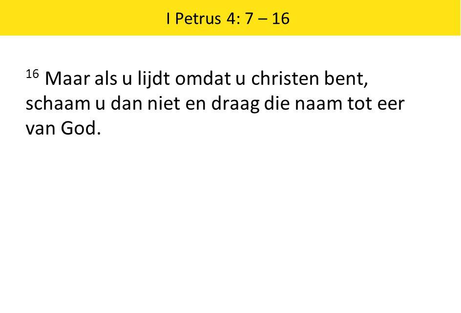 I Petrus 4: 7 – 16 16 Maar als u lijdt omdat u christen bent, schaam u dan niet en draag die naam tot eer van God.
