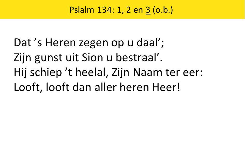 Dat 's Heren zegen op u daal'; Zijn gunst uit Sion u bestraal'.