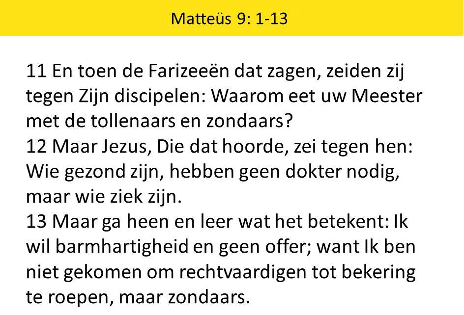Matteüs 9: 1-13 11 En toen de Farizeeën dat zagen, zeiden zij tegen Zijn discipelen: Waarom eet uw Meester met de tollenaars en zondaars