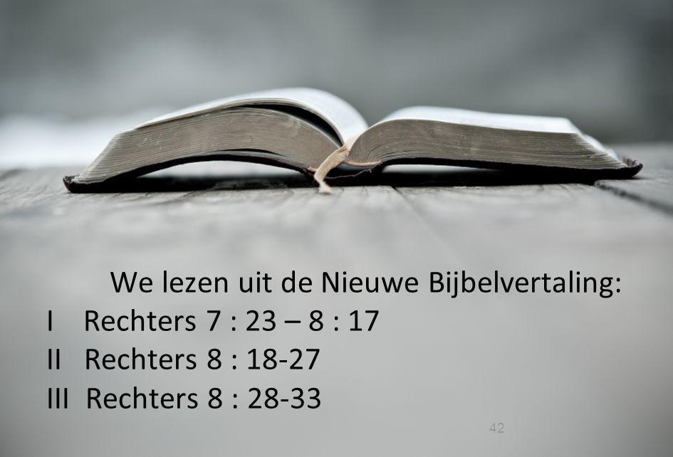 We lezen uit de Nieuwe Bijbelvertaling: I Rechters 7 : 23 – 8 : 17 II Rechters 8 : 18-27 III Rechters 8 : 28-33
