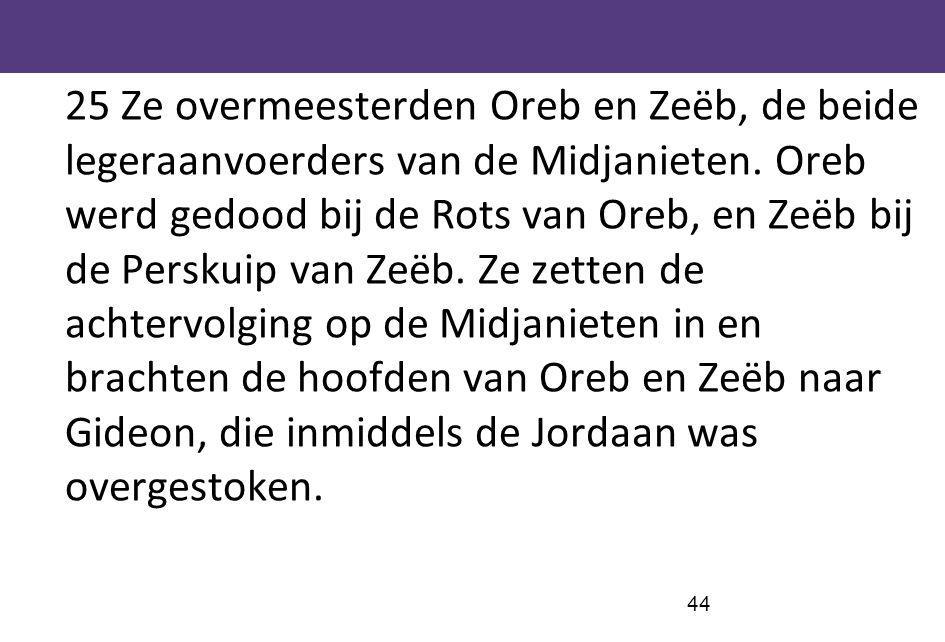 25 Ze overmeesterden Oreb en Zeëb, de beide legeraanvoerders van de Midjanieten.