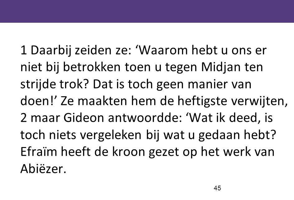 1 Daarbij zeiden ze: 'Waarom hebt u ons er niet bij betrokken toen u tegen Midjan ten strijde trok.