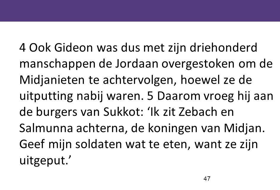 4 Ook Gideon was dus met zijn driehonderd manschappen de Jordaan overgestoken om de Midjanieten te achtervolgen, hoewel ze de uitputting nabij waren.