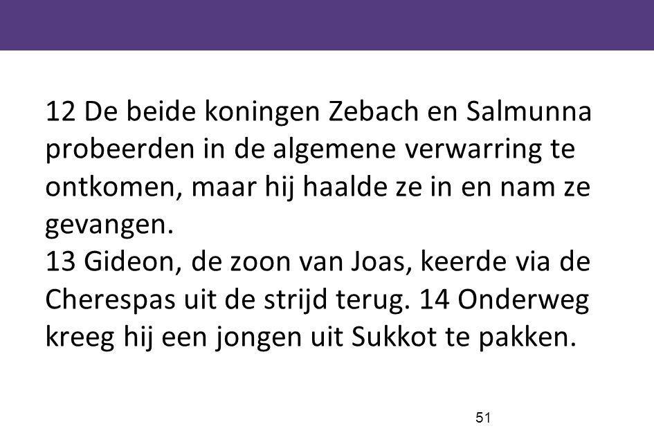 12 De beide koningen Zebach en Salmunna probeerden in de algemene verwarring te ontkomen, maar hij haalde ze in en nam ze gevangen.