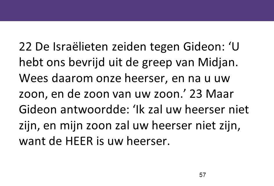 22 De Israëlieten zeiden tegen Gideon: 'U hebt ons bevrijd uit de greep van Midjan.