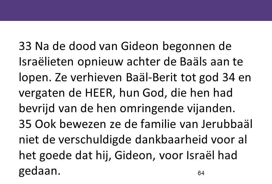 33 Na de dood van Gideon begonnen de Israëlieten opnieuw achter de Baäls aan te lopen.