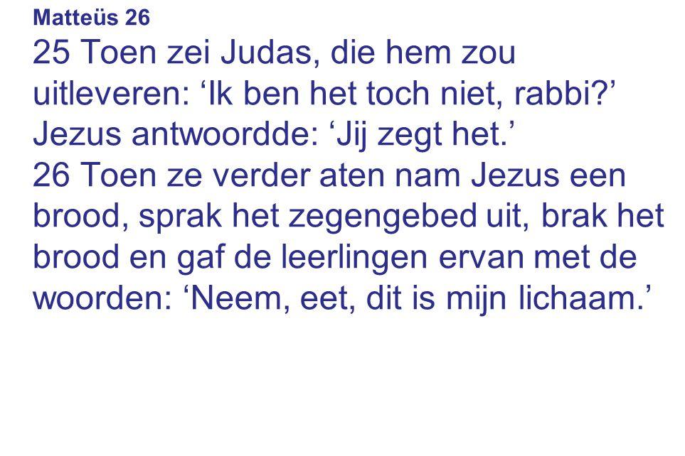 Matteüs 26 25 Toen zei Judas, die hem zou uitleveren: 'Ik ben het toch niet, rabbi ' Jezus antwoordde: 'Jij zegt het.'
