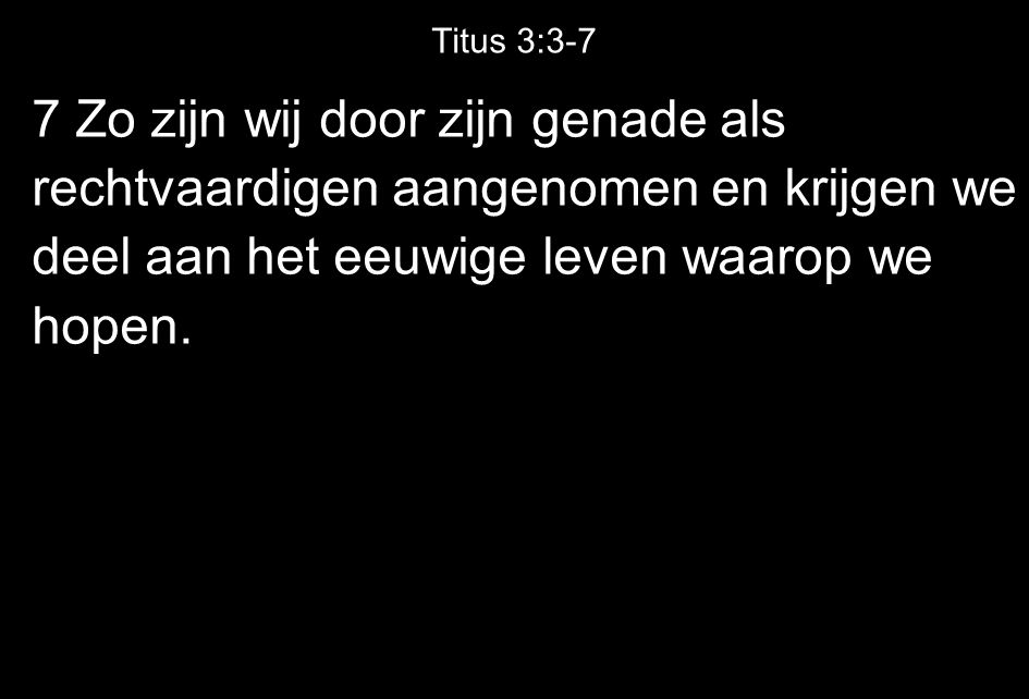Titus 3:3-7 7 Zo zijn wij door zijn genade als rechtvaardigen aangenomen en krijgen we deel aan het eeuwige leven waarop we hopen.