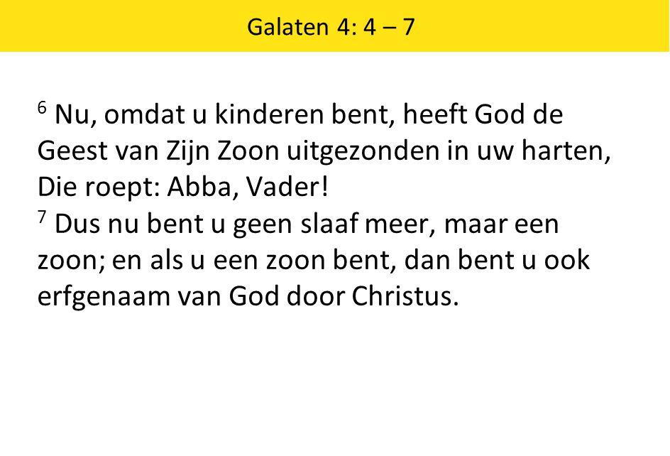 Galaten 4: 4 – 7 6 Nu, omdat u kinderen bent, heeft God de Geest van Zijn Zoon uitgezonden in uw harten, Die roept: Abba, Vader!