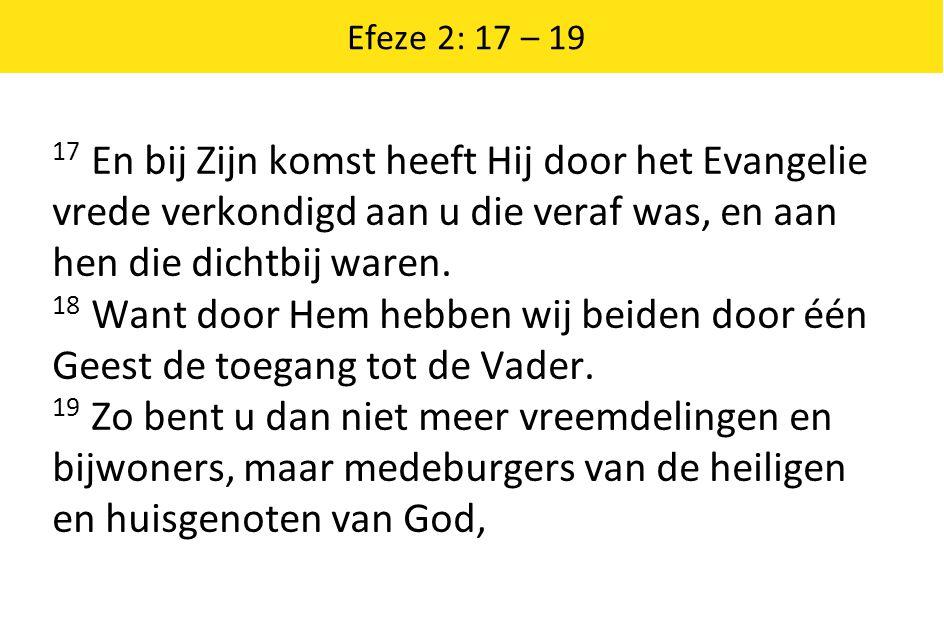 Efeze 2: 17 – 19 17 En bij Zijn komst heeft Hij door het Evangelie vrede verkondigd aan u die veraf was, en aan hen die dichtbij waren.