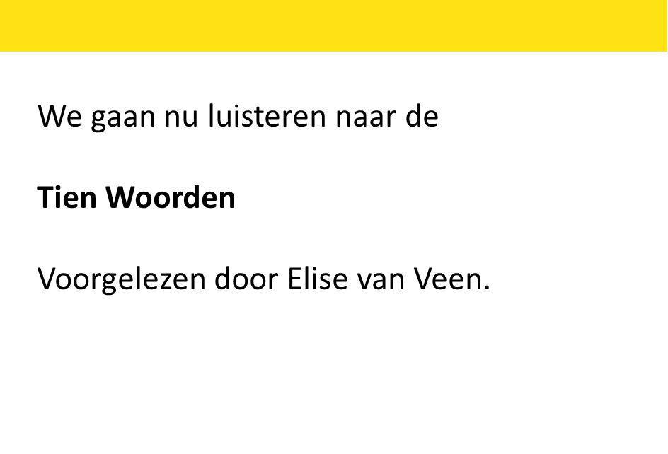 We gaan nu luisteren naar de Tien Woorden Voorgelezen door Elise van Veen.