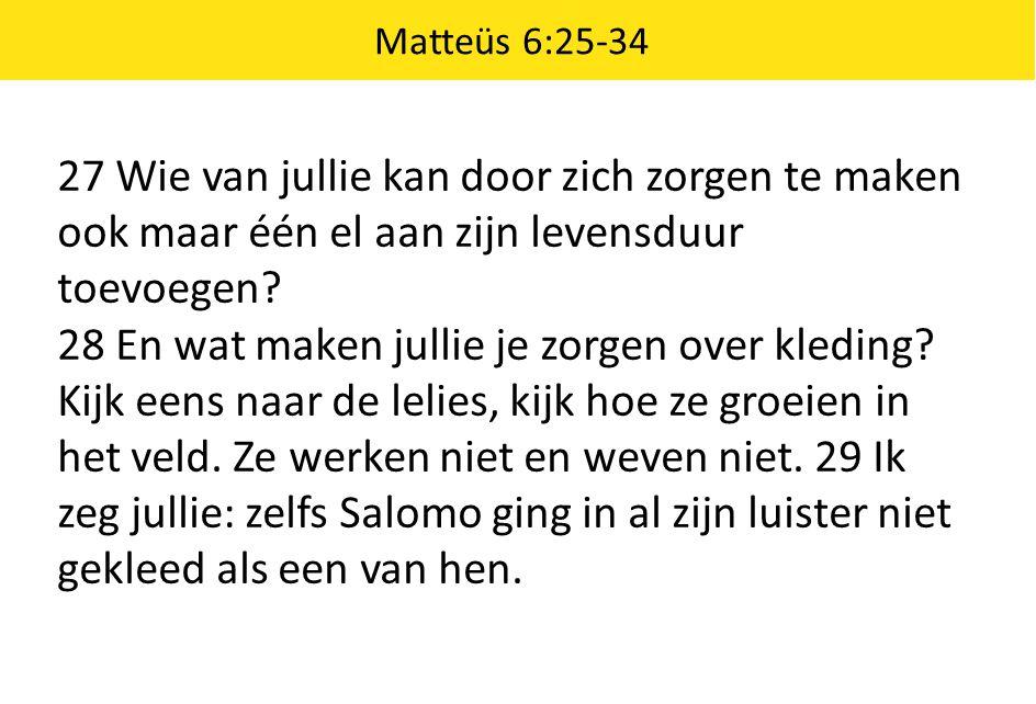 Matteüs 6:25-34 27 Wie van jullie kan door zich zorgen te maken ook maar één el aan zijn levensduur toevoegen