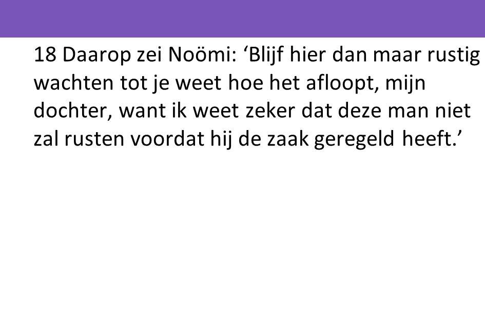 18 Daarop zei Noömi: 'Blijf hier dan maar rustig wachten tot je weet hoe het afloopt, mijn dochter, want ik weet zeker dat deze man niet zal rusten voordat hij de zaak geregeld heeft.'
