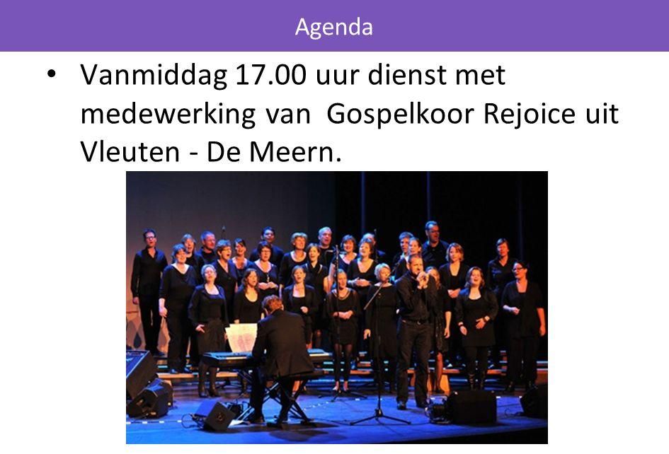 Agenda Vanmiddag 17.00 uur dienst met medewerking van Gospelkoor Rejoice uit Vleuten - De Meern.