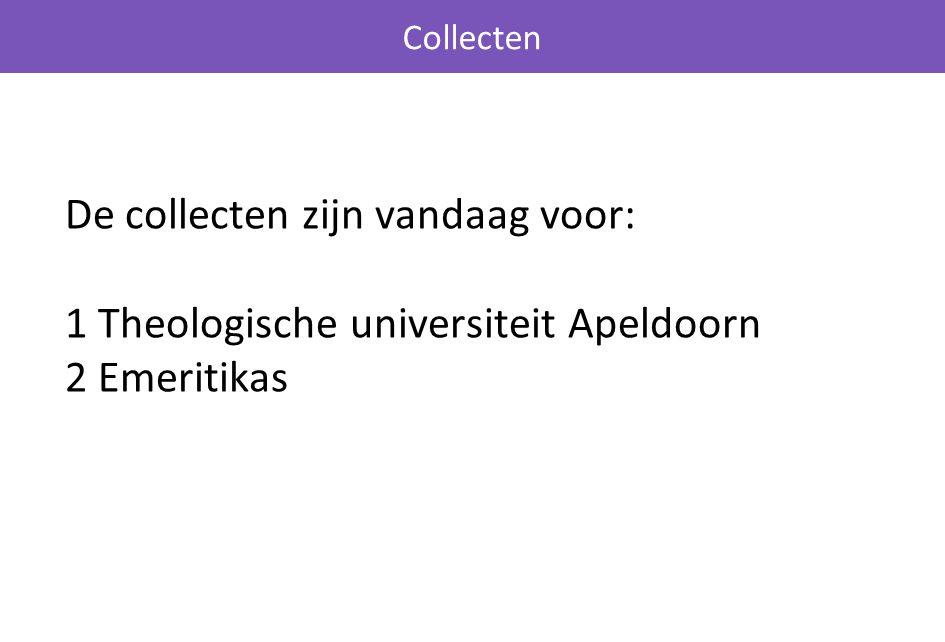 Collecten De collecten zijn vandaag voor: 1 Theologische universiteit Apeldoorn 2 Emeritikas