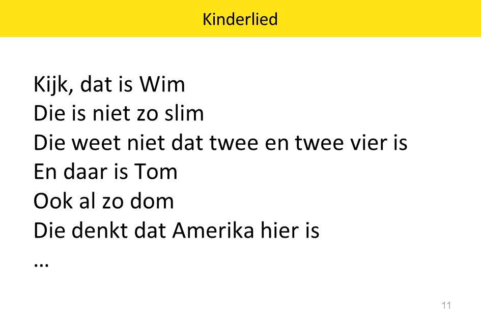 Kinderlied Kijk, dat is Wim Die is niet zo slim Die weet niet dat twee en twee vier is En daar is Tom Ook al zo dom Die denkt dat Amerika hier is …