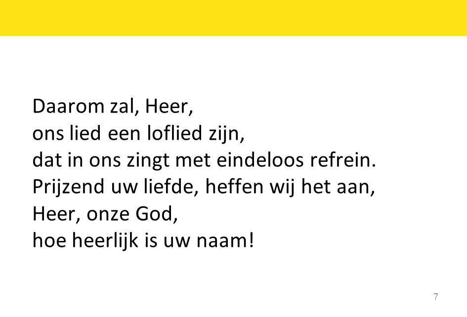 Daarom zal, Heer, ons lied een loflied zijn, dat in ons zingt met eindeloos refrein. Prijzend uw liefde, heffen wij het aan,