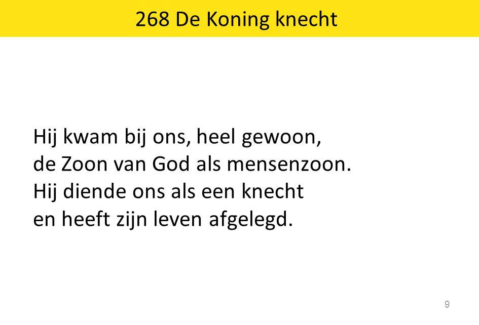268 De Koning knecht Hij kwam bij ons, heel gewoon, de Zoon van God als mensenzoon. Hij diende ons als een knecht.
