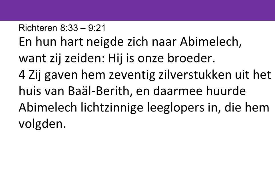 Richteren 8:33 – 9:21 En hun hart neigde zich naar Abimelech, want zij zeiden: Hij is onze broeder.