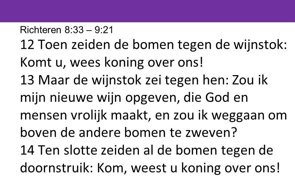 Richteren 8:33 – 9:21 12 Toen zeiden de bomen tegen de wijnstok: Komt u, wees koning over ons!