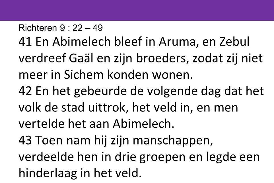 Richteren 9 : 22 – 49 41 En Abimelech bleef in Aruma, en Zebul verdreef Gaäl en zijn broeders, zodat zij niet meer in Sichem konden wonen.