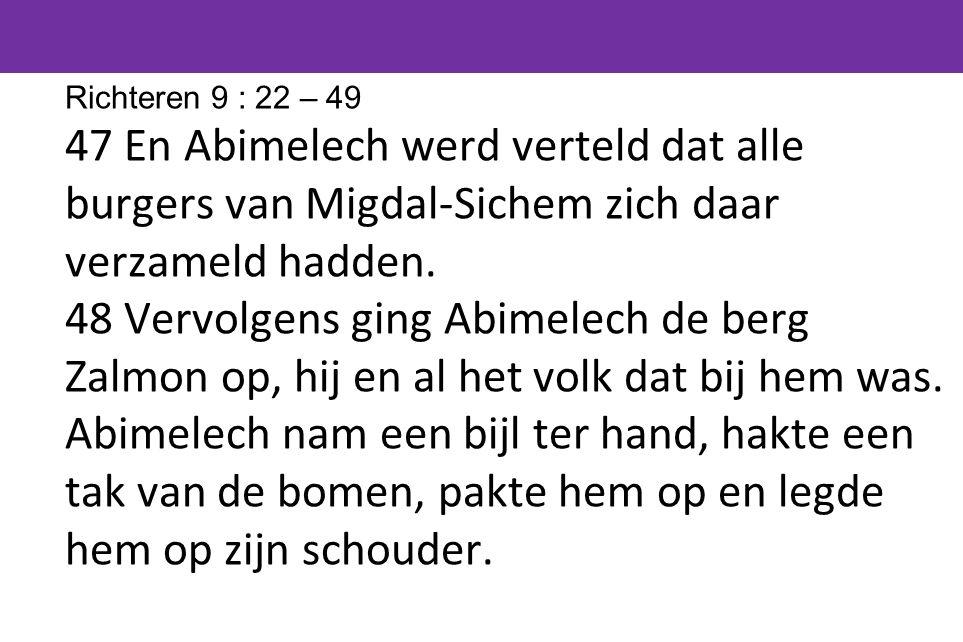 Richteren 9 : 22 – 49 47 En Abimelech werd verteld dat alle burgers van Migdal-Sichem zich daar verzameld hadden.