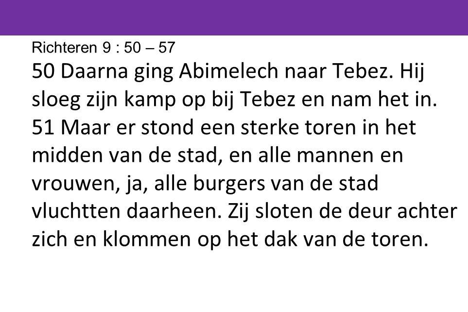 Richteren 9 : 50 – 57 50 Daarna ging Abimelech naar Tebez. Hij sloeg zijn kamp op bij Tebez en nam het in.