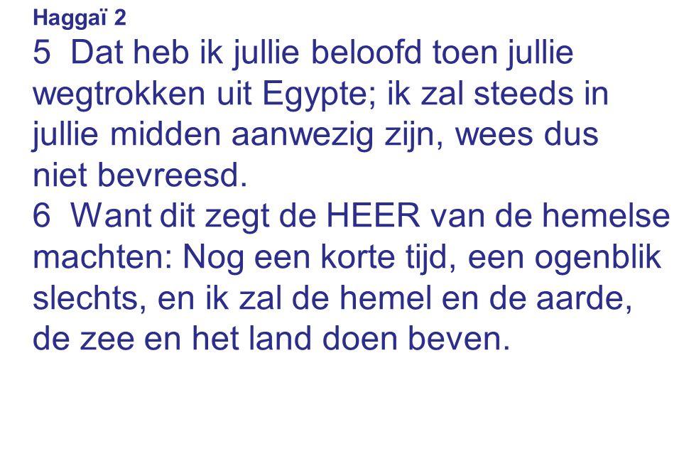 Haggaï 2 5 Dat heb ik jullie beloofd toen jullie wegtrokken uit Egypte; ik zal steeds in jullie midden aanwezig zijn, wees dus.