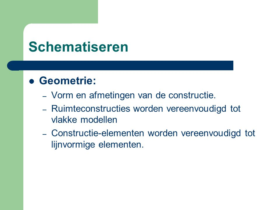 Schematiseren Geometrie: Vorm en afmetingen van de constructie.