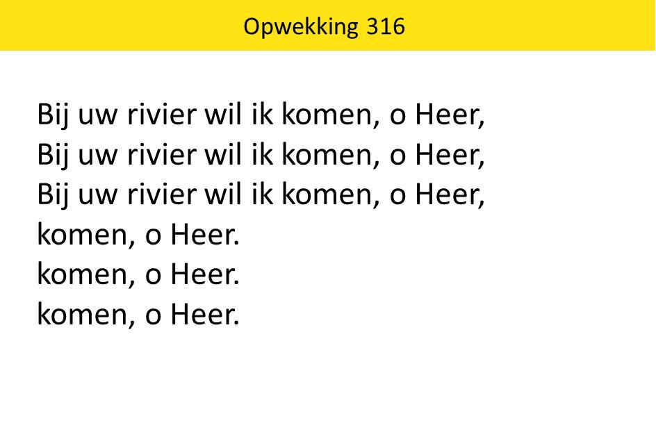 Bij uw rivier wil ik komen, o Heer,