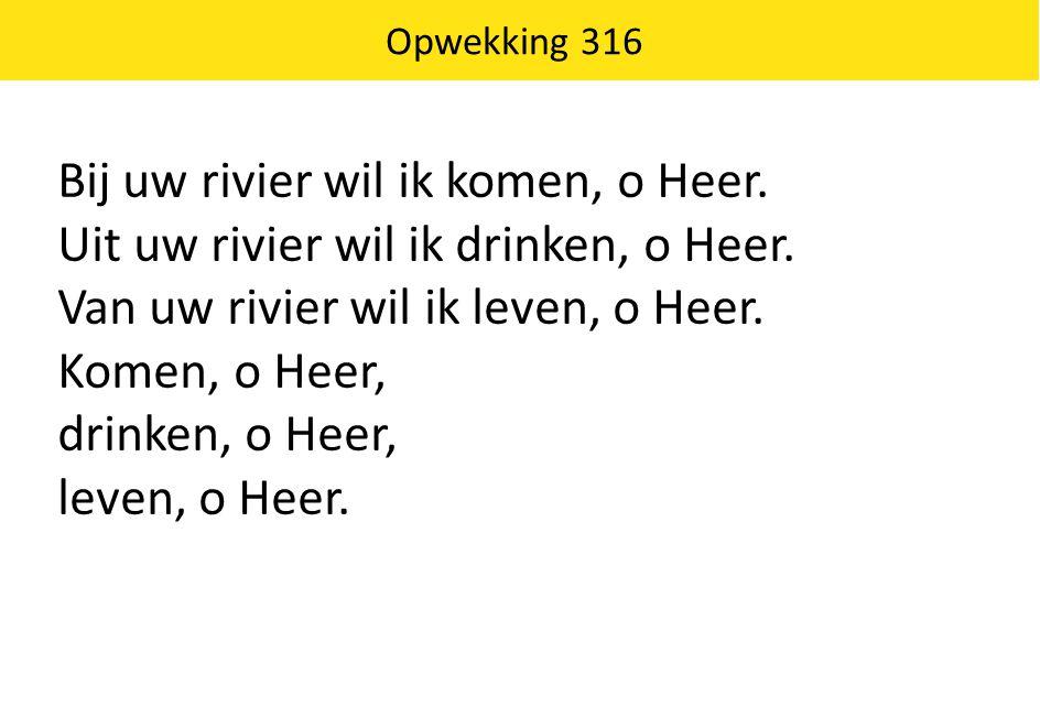 Bij uw rivier wil ik komen, o Heer.