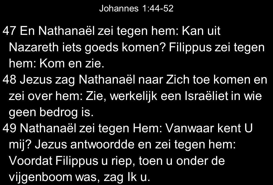 Johannes 1:44-52 47 En Nathanaël zei tegen hem: Kan uit Nazareth iets goeds komen Filippus zei tegen hem: Kom en zie.