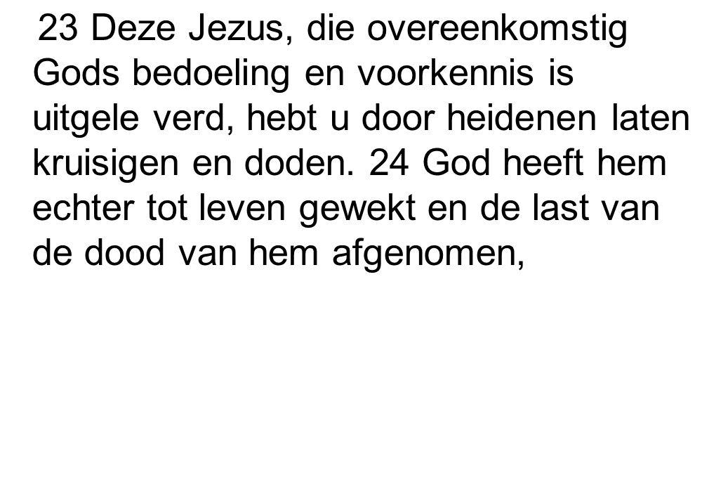 23 Deze Jezus, die overeenkomstig Gods bedoeling en voorkennis is uitgele verd, hebt u door heidenen laten kruisigen en doden.