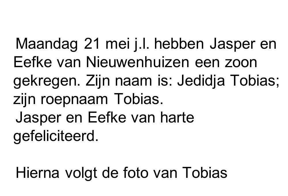 Maandag 21 mei j.l. hebben Jasper en Eefke van Nieuwenhuizen een zoon gekregen. Zijn naam is: Jedidja Tobias; zijn roepnaam Tobias.