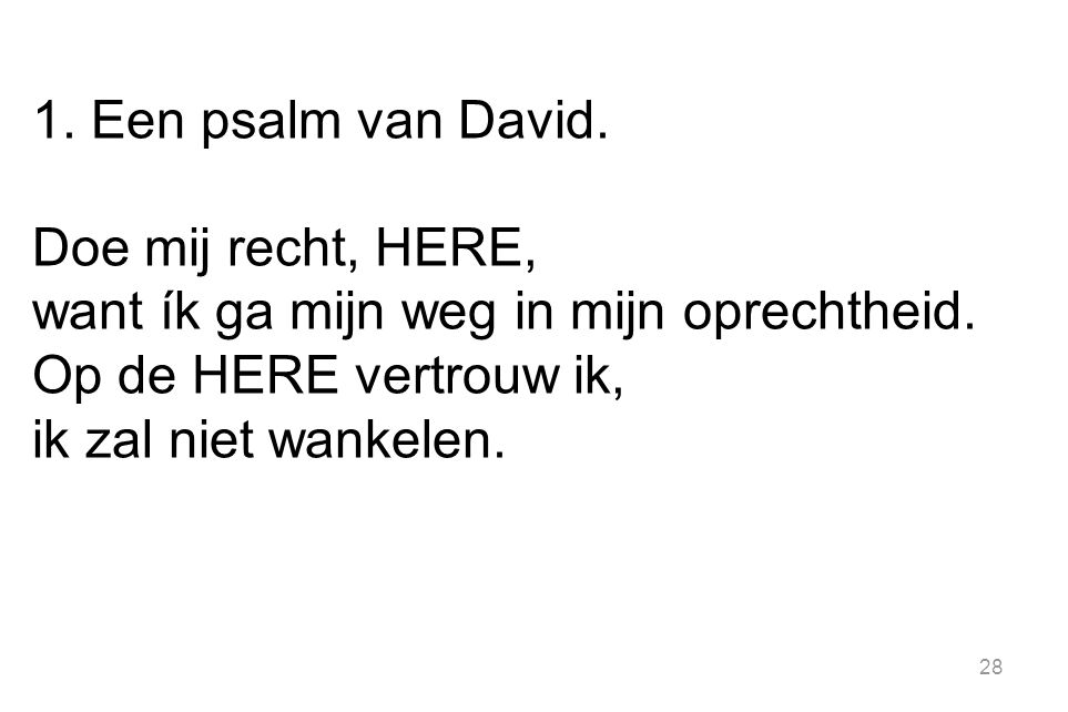 1. Een psalm van David. Doe mij recht, Here, want ík ga mijn weg in mijn oprechtheid. Op de Here vertrouw ik,