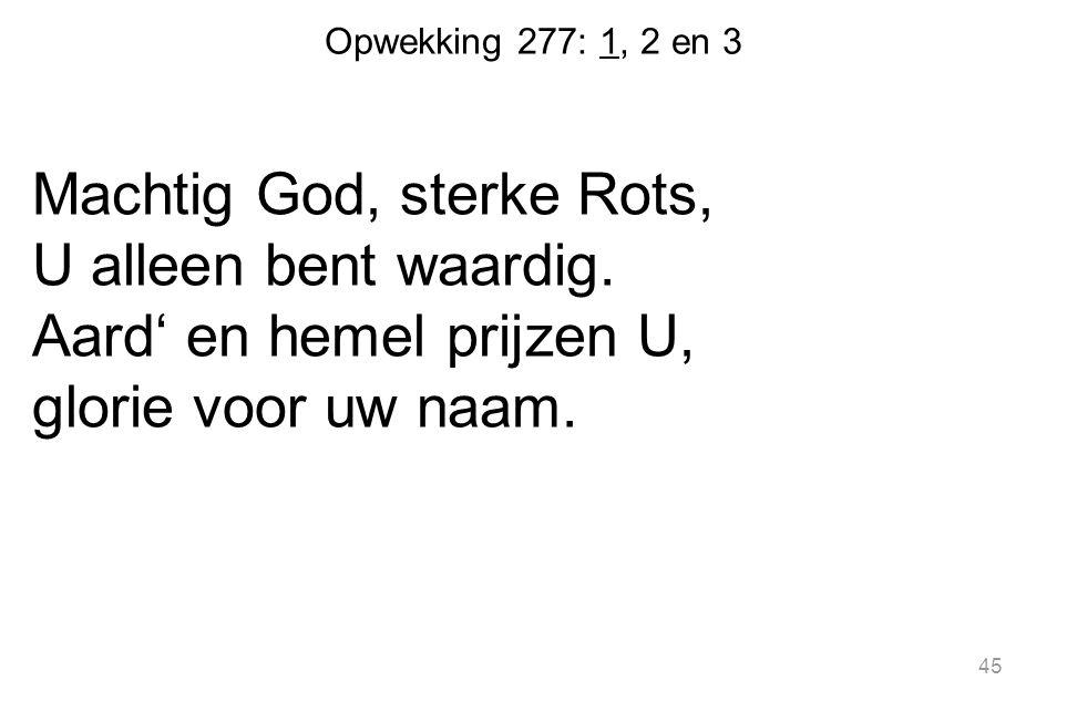 Opwekking 277: 1, 2 en 3 Machtig God, sterke Rots, U alleen bent waardig.