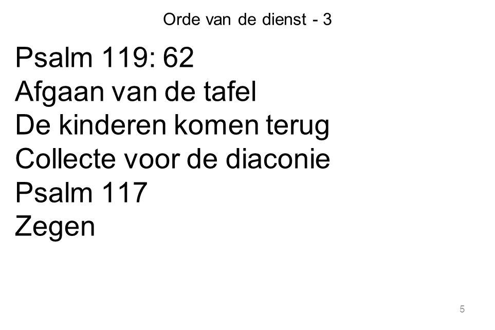 Orde van de dienst - 3 Psalm 119: 62 Afgaan van de tafel De kinderen komen terug Collecte voor de diaconie Psalm 117 Zegen