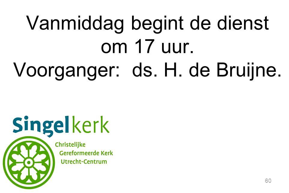 Vanmiddag begint de dienst om 17 uur. Voorganger: ds. H. de Bruijne.