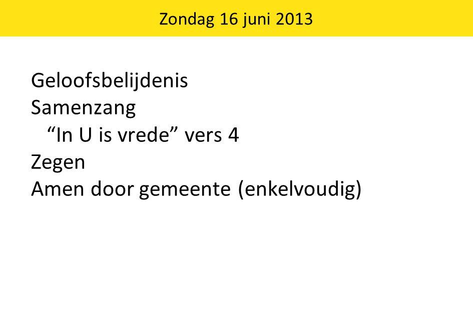 Zondag 16 juni 2013 Geloofsbelijdenis Samenzang In U is vrede vers 4 Zegen Amen door gemeente (enkelvoudig)