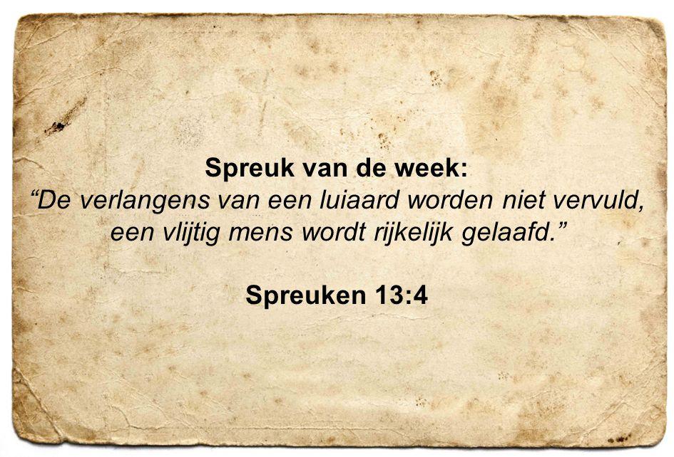 Spreuk van de week: De verlangens van een luiaard worden niet vervuld, een vlijtig mens wordt rijkelijk gelaafd.